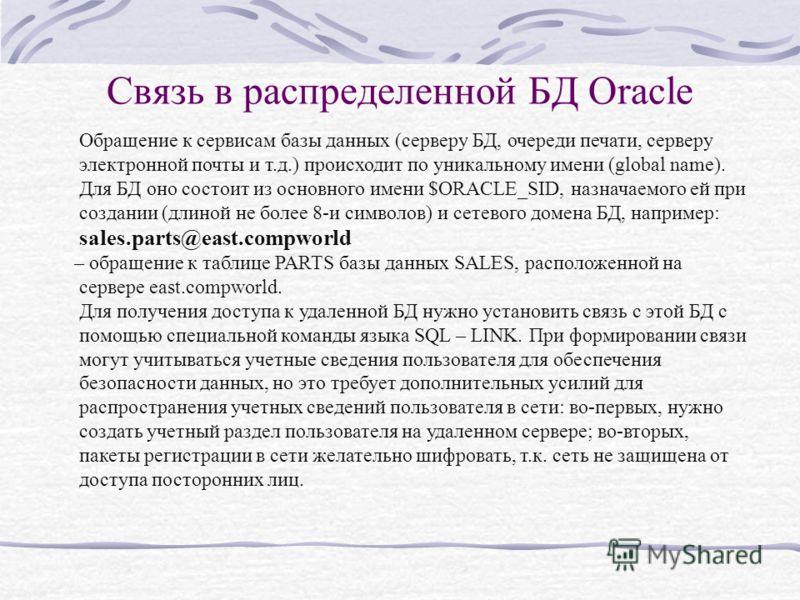 Связь в распределенной БД Oracle Обращение к сервисам базы данных (серверу БД, очереди печати, серверу электронной почты и т.д.) происходит по уникальному имени (global name). Для БД оно состоит из основного имени $ORACLE_SID, назначаемого ей при соз