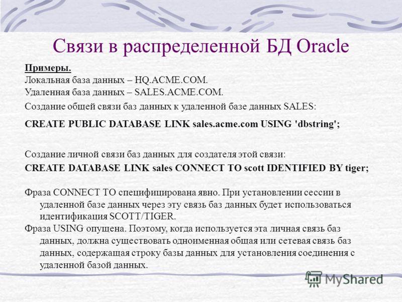 Связи в распределенной БД Oracle Примеры. Локальная база данных – HQ.ACME.COM. Удаленная база данных – SALES.ACME.COM. Создание общей связи баз данных к удаленной базе данных SALES: CREATE PUBLIC DATABASE LINK sales.acme.com USING 'dbstring'; Создани