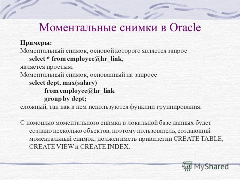Моментальные снимки в Oracle Примеры: Моментальный снимок, основой которого является запрос select * from employee@hr_link; является простым. Моментальный снимок, основанный на запросе select dept, max(salary) from employee@hr_link group by dept; сло
