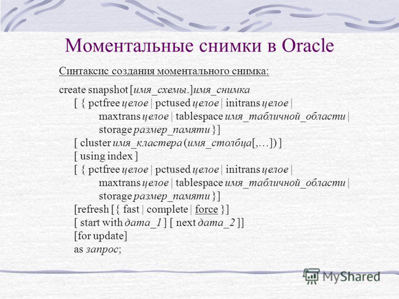 Моментальные снимки в Oracle Синтаксис создания моментального снимка: create snapshot [имя_схемы.]имя_снимка [ { pctfree целое | pctused целое | initrans целое | maxtrans целое | tablespace имя_табличной_области | storage размер_памяти }] [ cluster и