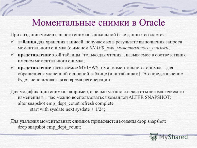 Моментальные снимки в Oracle При создании моментального снимка в локальной базе данных создается: таблица для хранения записей, получаемых в результате выполнения запроса моментального снимка (с именем SNAP$_имя_моментального_снимка); представление э