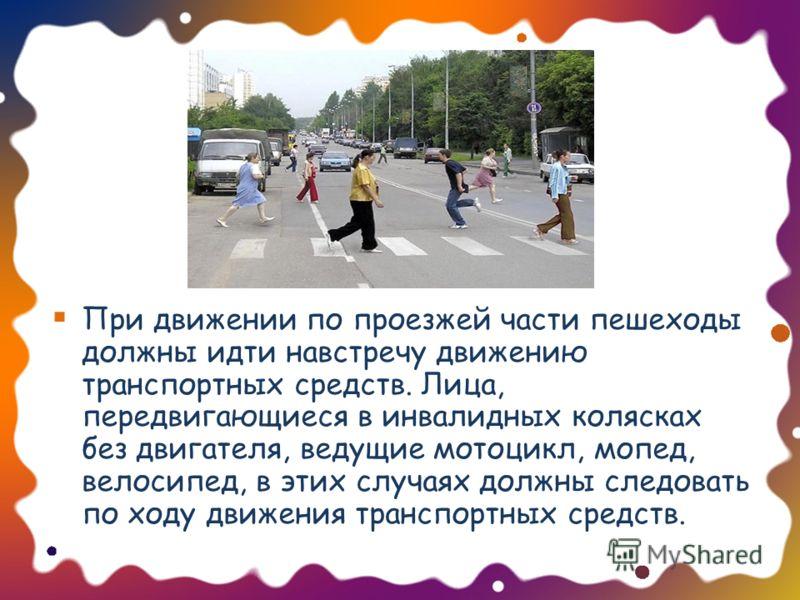 При движении по проезжей части пешеходы должны идти навстречу движению транспортных средств. Лица, передвигающиеся в инвалидных колясках без двигателя, ведущие мотоцикл, мопед, велосипед, в этих случаях должны следовать по ходу движения транспортных