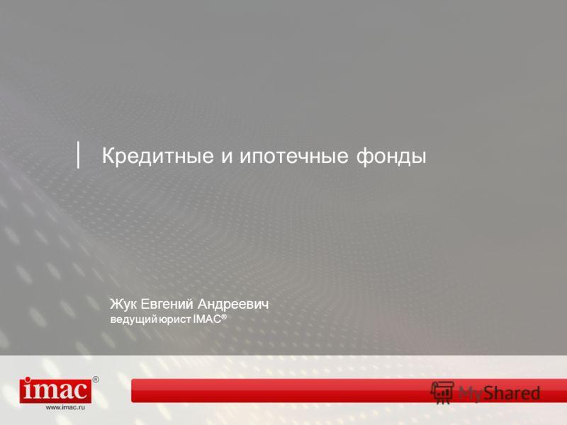 Кредитные и ипотечные фонды Жук Евгений Андреевич ведущий юрист IMAC ®
