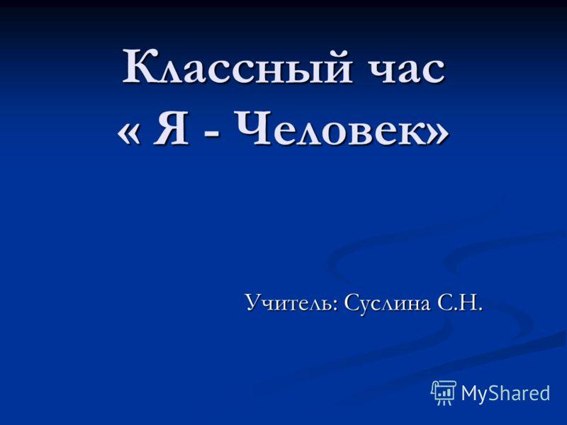 Классный час « Я - Человек» Учитель: Суслина С.Н.