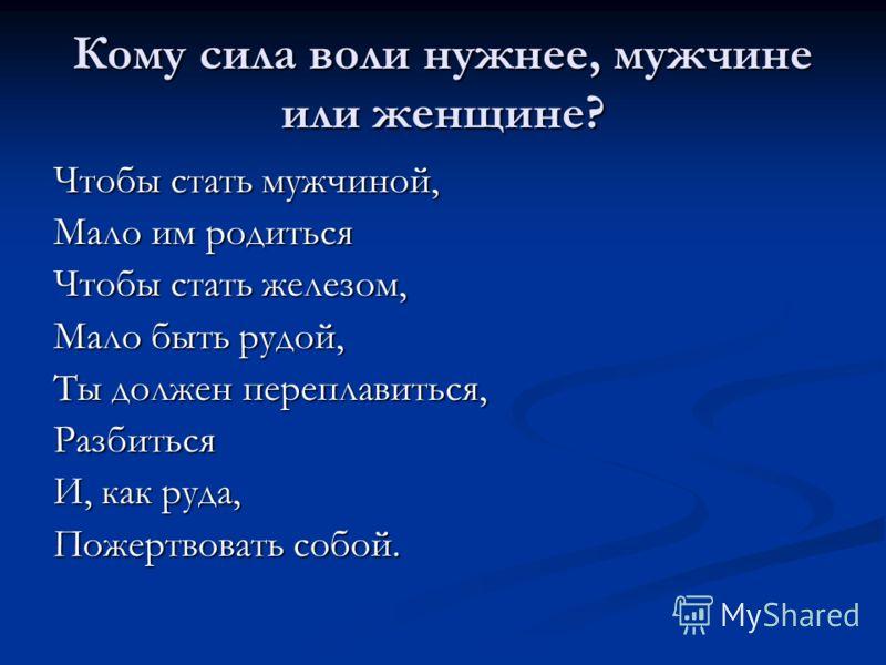 Кому сила воли нужнее, мужчине или женщине? Чтобы стать мужчиной, Мало им родиться Чтобы стать железом, Мало быть рудой, Ты должен переплавиться, Разбиться И, как руда, Пожертвовать собой.