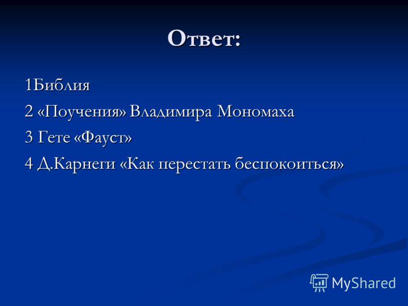 Ответ: 1Библия 2 «Поучения» Владимира Мономаха 3 Гете «Фауст» 4 Д.Карнеги «Как перестать беспокоиться»