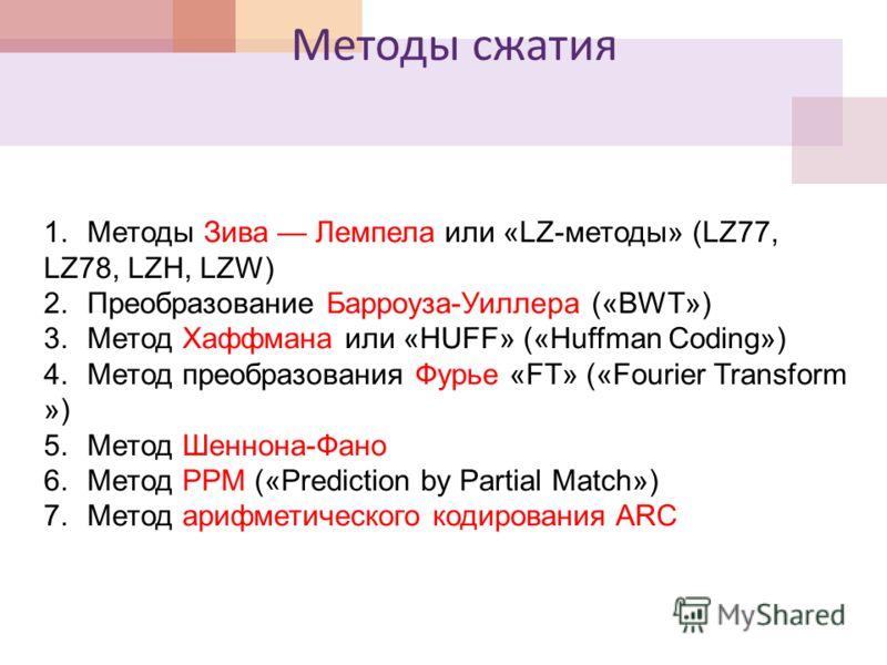 Методы сжатия 1.Методы Зива Лемпела или «LZ-методы» (LZ77, LZ78, LZH, LZW) 2.Преобразование Барроуза-Уиллера («BWT») 3.Метод Хаффмана или «HUFF» («Huffman Coding») 4.Метод преобразования Фурье «FT» («Fourier Transform ») 5.Метод Шеннона-Фано 6.Метод