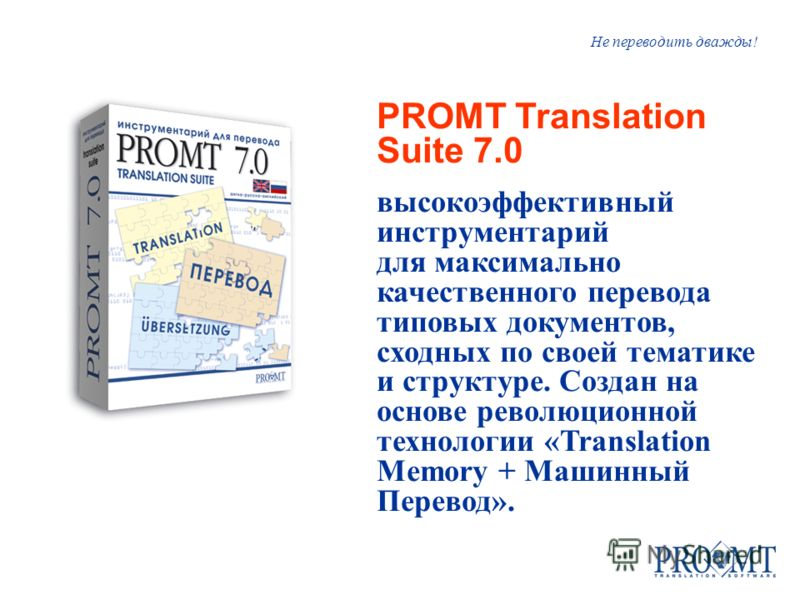Не переводить дважды! PROMT Translation Suite 7.0 высокоэффективный инструментарий для максимально качественного перевода типовых документов, сходных по своей тематике и структуре. Создан на основе революционной технологии «Translation Memory + Машин