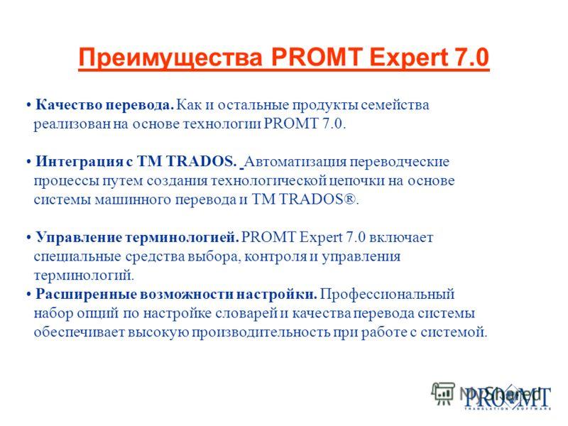 Преимущества PROMT Expert 7.0 Качество перевода. Как и остальные продукты семейства реализован на основе технологии PROMT 7.0. Интеграция с TM TRADOS. Автоматизация переводческие процессы путем создания технологической цепочки на основе системы машин