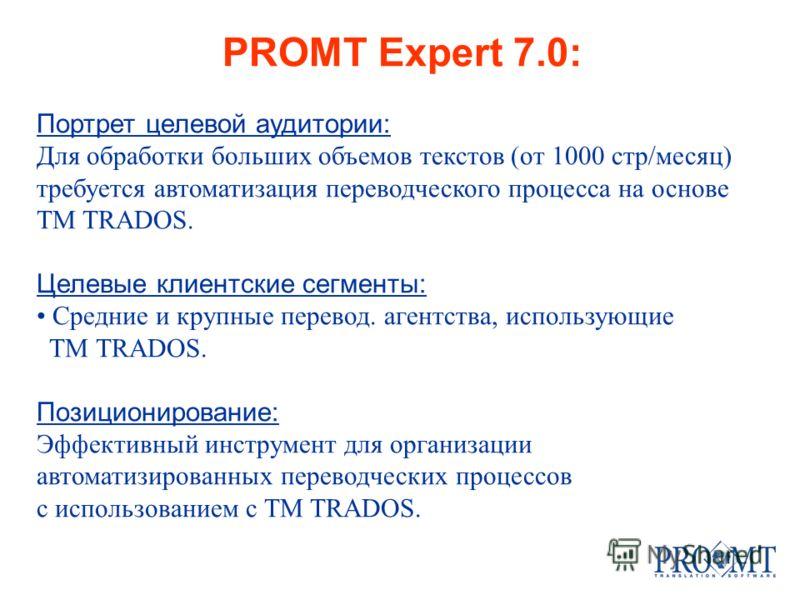 PROMT Expert 7.0: Портрет целевой аудитории: Для обработки больших объемов текстов (от 1000 стр/месяц) требуется автоматизация переводческого процесса на основе TM TRADOS. Целевые клиентские сегменты: Средние и крупные перевод. агентства, использующи