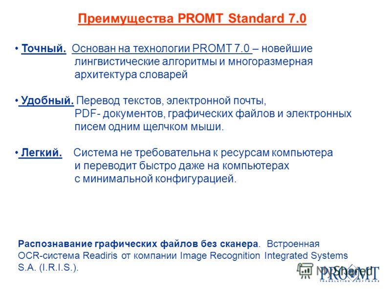 Преимущества PROMT Standard 7.0 Точный. Основан на технологии PROMT 7.0 – новейшие лингвистические алгоритмы и многоразмерная архитектура словарей Удобный. Перевод текстов, электронной почты, PDF- документов, графических файлов и электронных писем од