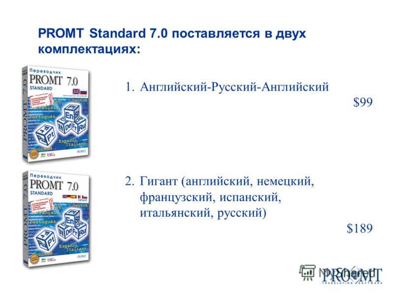 1.Английский-Русский-Английский $99 2.Гигант (английский, немецкий, французский, испанский, итальянский, русский) $189 PROMT Standard 7.0 поставляется в двух комплектациях: