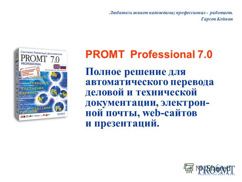 Любитель живет надеждами; профессионал - работает. Гарсон Кейнин PROMT Professional 7.0 Полное решение для автоматического перевода деловой и технической документации, электрон- ной почты, web-сайтов и презентаций.