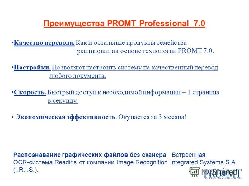 Распознавание графических файлов без сканера. Встроенная OCR-система Readiris от компании Image Recognition Integrated Systems S.A. (I.R.I.S.). Преимущества PROMT Professional 7.0 Качество перевода. Как и остальные продукты семейства реализован на ос