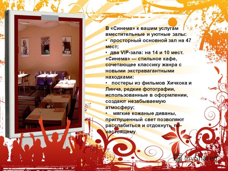 В «Синема» к вашим услугам вместительные и уютные залы: просторный основной зал на 47 мест; два VIP-зала: на 14 и 10 мест. «Синема» стильное кафе, сочетающее классику жанра с новыми экстравагантными находками: постеры из фильмов Хичкока и Линча, редк
