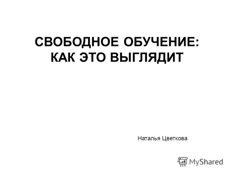 СВОБОДНОЕ ОБУЧЕНИЕ: КАК ЭТО ВЫГЛЯДИТ Наталья Цветкова