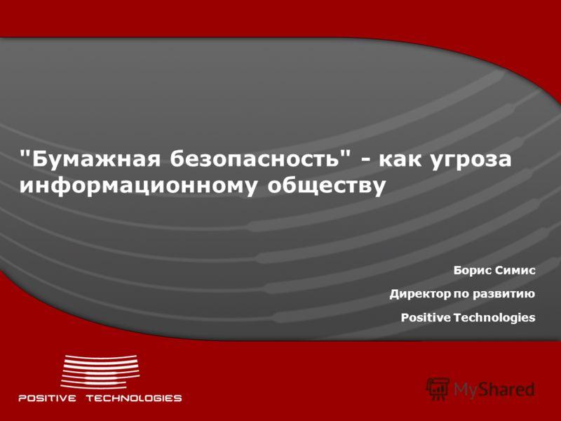 Бумажная безопасность - как угроза информационному обществу Борис Симис Директор по развитию Positive Technologies
