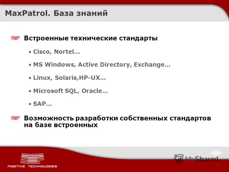 MaxPatrol. База знаний Встроенные технические стандарты Cisco, Nortel… MS Windows, Active Directory, Exchange… Linux, Solaris,HP-UX… Microsoft SQL, Oracle… SAP… Возможность разработки собственных стандартов на базе встроенных