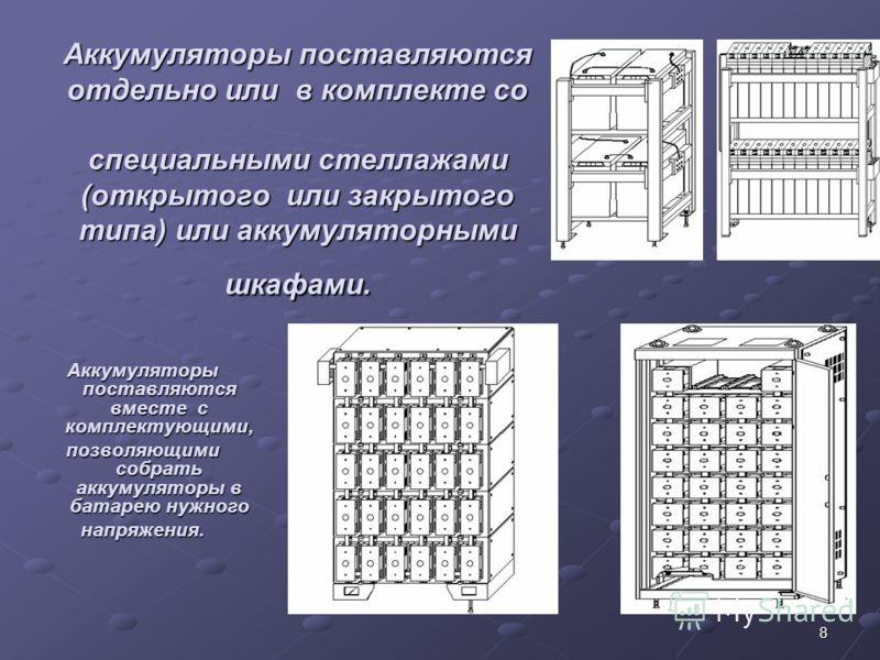 8 Аккумуляторы поставляются отдельно или в комплекте со специальными стеллажами (открытого или закрытого типа) или аккумуляторными шкафами. Аккумуляторы поставляются вместе с комплектующими, позволяющими собрать аккумуляторы в батарею нужного напряже