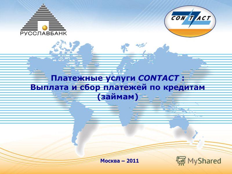 Москва – 2011 Платежные услуги CONTACT : Выплата и сбор платежей по кредитам (займам)