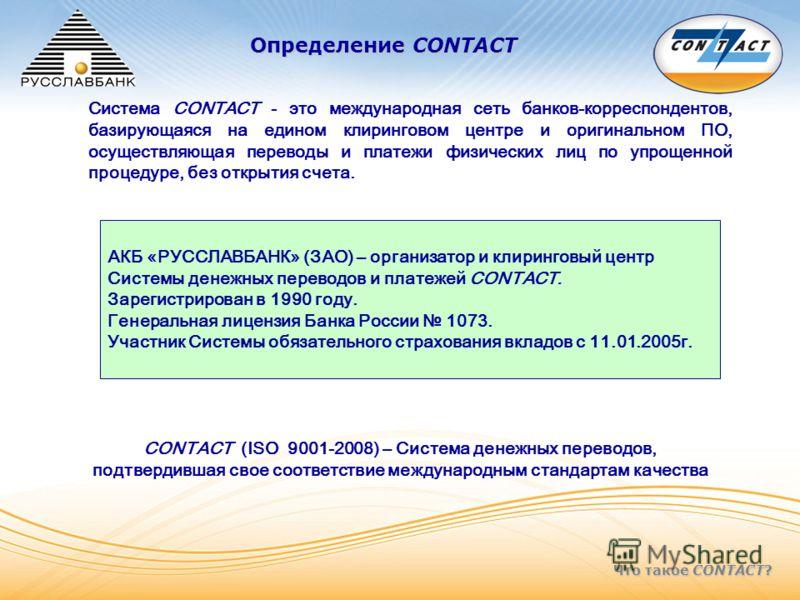 Что такое CONTACT? Определение CONTACT АКБ «РУССЛАВБАНК» (ЗАО) – организатор и клиринговый центр Системы денежных переводов и платежей CONTACT. Зарегистрирован в 1990 году. Генеральная лицензия Банка России 1073. Участник Системы обязательного страхо