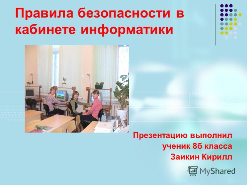 Правила безопасности в кабинете информатики Презентацию выполнил ученик 8б класса Заикин Кирилл