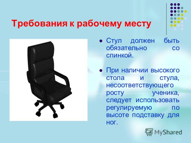 Требования к рабочему месту Стул должен быть обязательно со спинкой. При наличии высокого стола и стула, несоответствующего росту ученика, следует использовать регулируемую по высоте подставку для ног.