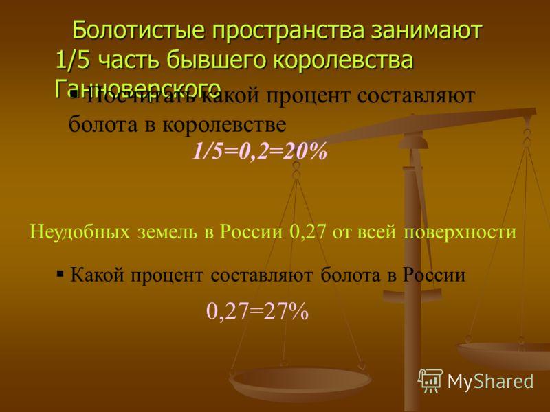 Болотистые пространства занимают 1/5 часть бывшего королевства Ганноверского Болотистые пространства занимают 1/5 часть бывшего королевства Ганноверского Посчитать какой процент составляют болота в королевстве 1/5=0,2=20% Неудобных земель в России 0,