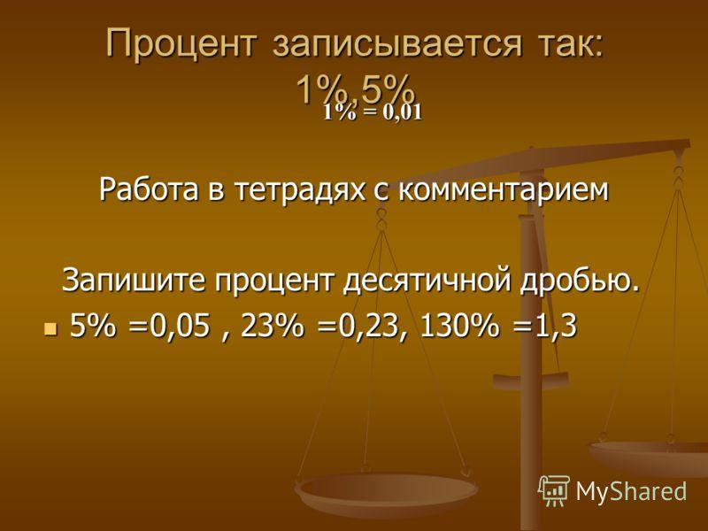 Процент записывается так: 1%,5% Работа в тетрадях с комментарием Запишите процент десятичной дробью. Запишите процент десятичной дробью. 5% =0,05, 23% =0,23, 130% =1,3 5% =0,05, 23% =0,23, 130% =1,3 1% = 0,01