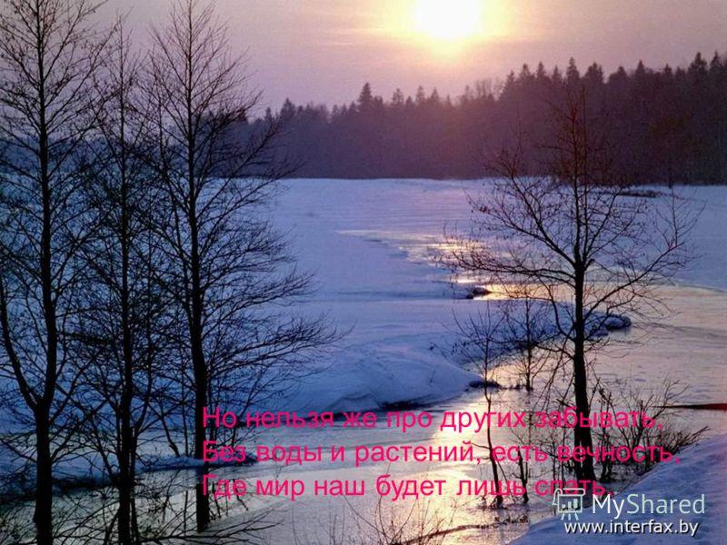 Но нельзя же про других забывать, Без воды и растений, есть вечность, Где мир наш будет лишь спать.