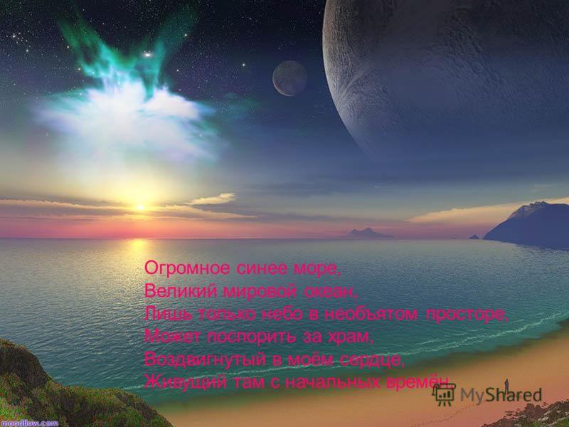Огромное синее море, Великий мировой океан, Лишь только небо в необъятом просторе, Может поспорить за храм, Воздвигнутый в моём сердце, Живущий там с начальных времён,
