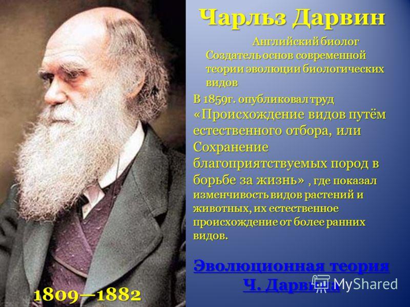 Чарльз Дарвин 18091882 Английский биолог Создатель основ современной теории эволюции биологических видов В 1859г. опубликовал труд «Происхождение видов путём естественного отбора, или Сохранение благоприятствуемых пород в борьбе за жизнь», где показа