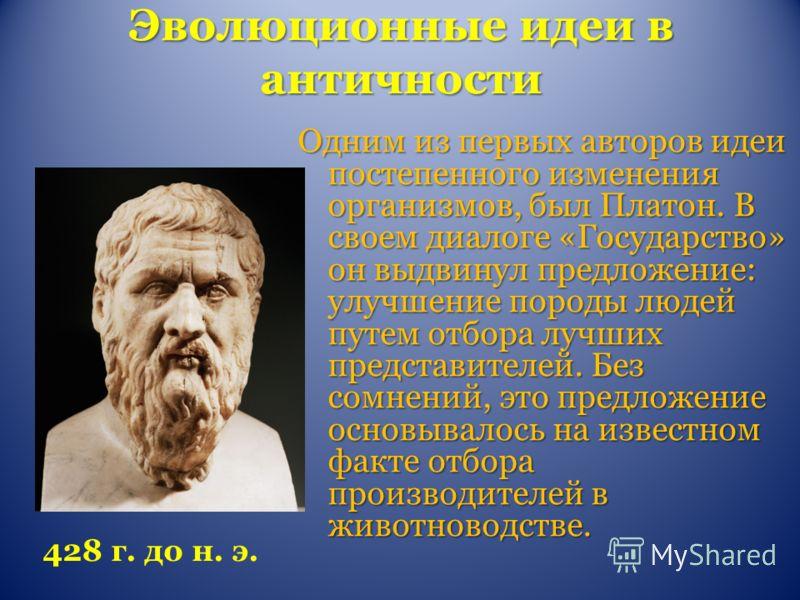 Эволюционные идеи в античности Одним из первых авторов идеи постепенного изменения организмов, был Платон. В своем диалоге «Государство» он выдвинул предложение: улучшение породы людей путем отбора лучших представителей. Без сомнений, это предложение