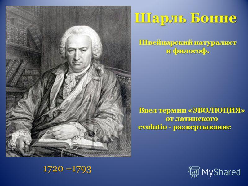 Шарль Бонне 1720 –1793 Ввел термин «ЭВОЛЮЦИЯ» от латинского evolutio - развертывание Швейцарский натуралист и философ.