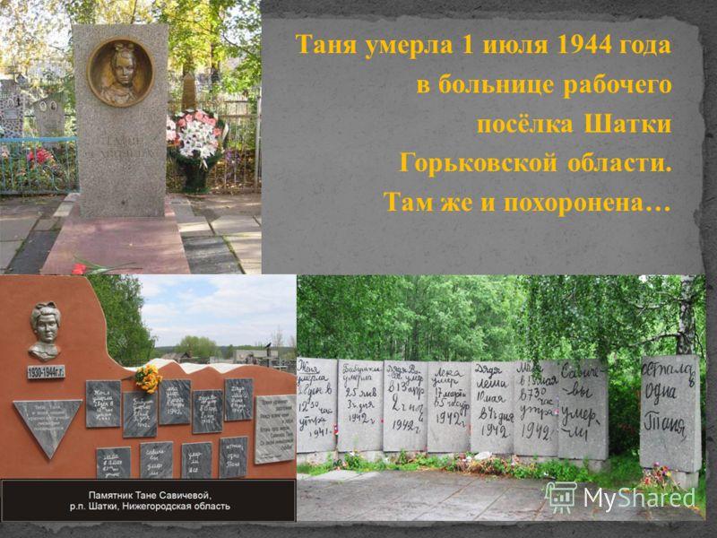 Таня умерла 1 июля 1944 года в больнице рабочего посёлка Шатки Горьковской области. Там же и похоронена …
