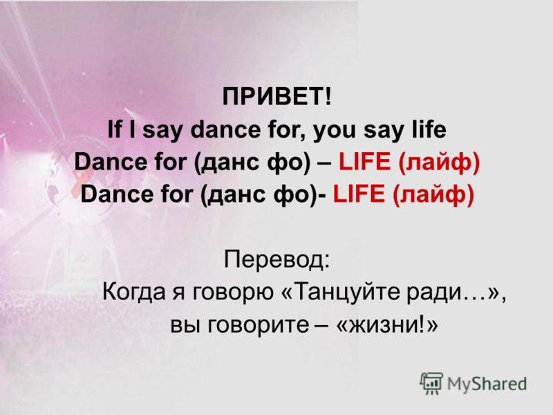 ПРИВЕТ! If I say dance for, you say life Dance for (данс фо) – LIFE (лайф) Dance for (данс фо)- LIFE (лайф) Перевод: Когда я говорю «Танцуйте ради…», вы говорите – «жизни!»