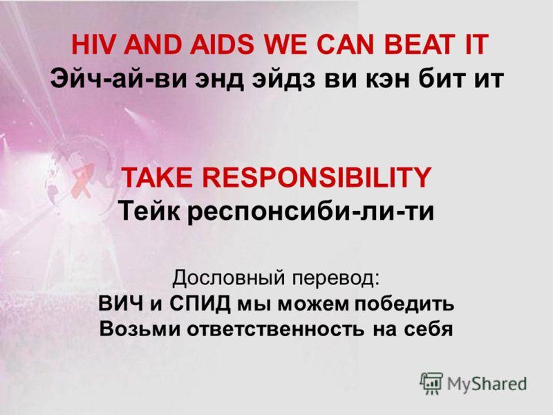 HIV AND AIDS WE CAN BEAT IT Эйч-ай-ви энд эйдз ви кэн бит ит TAKE RESPONSIBILITY Тейк респонсиби-ли-ти Дословный перевод: ВИЧ и СПИД мы можем победить Возьми ответственность на себя