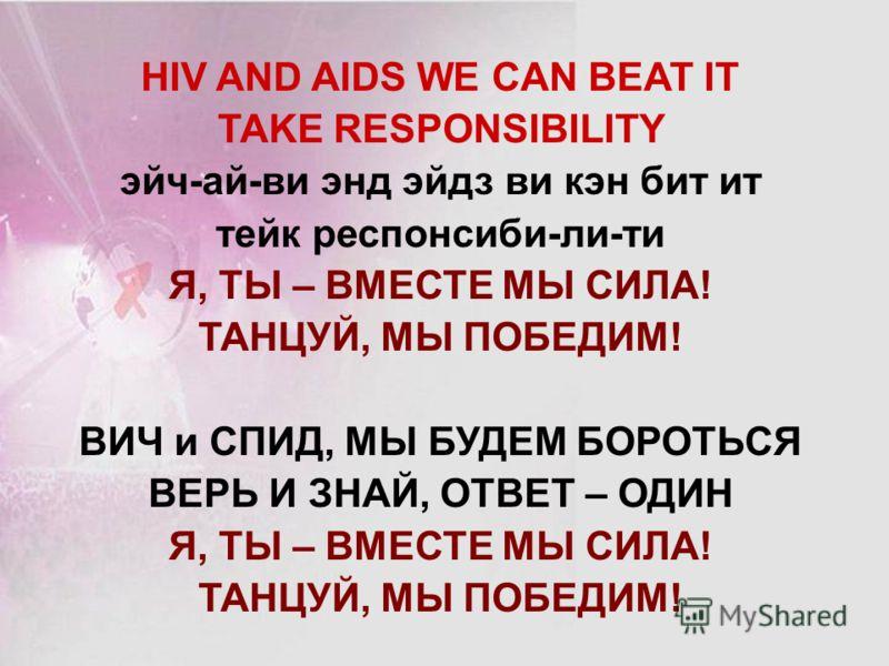HIV AND AIDS WE CAN BEAT IT TAKE RESPONSIBILITY эйч-ай-ви энд эйдз ви кэн бит ит тейк респонсиби-ли-ти Я, ТЫ – ВМЕСТЕ МЫ СИЛА! ТАНЦУЙ, МЫ ПОБЕДИМ! ВИЧ и СПИД, МЫ БУДЕМ БОРОТЬСЯ ВЕРЬ И ЗНАЙ, ОТВЕТ – ОДИН Я, ТЫ – ВМЕСТЕ МЫ СИЛА! ТАНЦУЙ, МЫ ПОБЕДИМ!