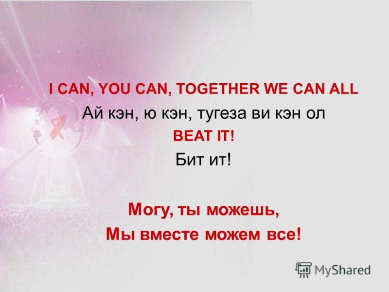 I CAN, YOU CAN, TOGETHER WE CAN ALL Ай кэн, ю кэн, тугеза ви кэн ол BEAT IT! Бит ит! Могу, ты можешь, Мы вместе можем все!