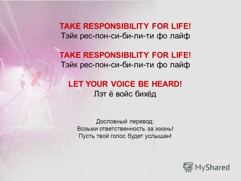 TAKE RESPONSIBILITY FOR LIFE! Тэйк рес-пон-си-би-ли-ти фо лайф TAKE RESPONSIBILITY FOR LIFE! Тэйк рес-пон-си-би-ли-ти фо лайф LET YOUR VOICE BE HEARD! Лэт ё войс бихёд Дословный перевод: Возьми ответственность за жизнь! Пусть твой голос будет услышан