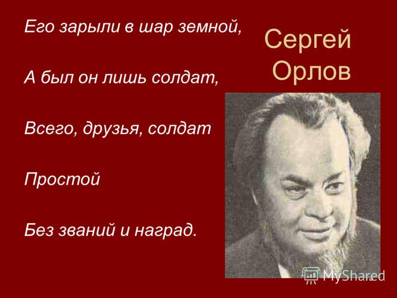 19 Сергей Орлов Его зарыли в шар земной, А был он лишь солдат, Всего, друзья, солдат Простой Без званий и наград.