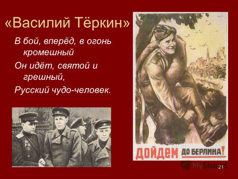 21 «Василий Тёркин» В бой, вперёд, в огонь кромешный Он идёт, святой и грешный, Русский чудо-человек.