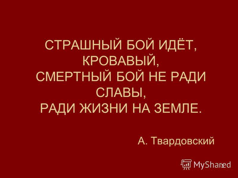 3 СТРАШНЫЙ БОЙ ИДЁТ, КРОВАВЫЙ, СМЕРТНЫЙ БОЙ НЕ РАДИ СЛАВЫ, РАДИ ЖИЗНИ НА ЗЕМЛЕ. А. Твардовский