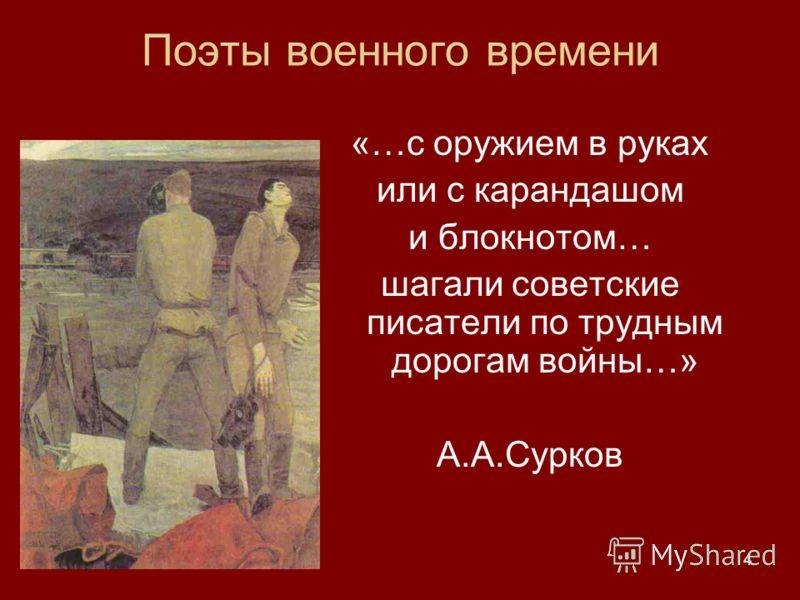 4 «…с оружием в руках или с карандашом и блокнотом… шагали советские писатели по трудным дорогам войны…» А.А.Сурков Поэты военного времени