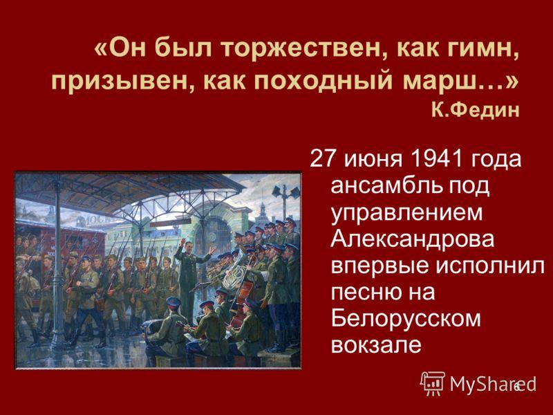 6 «Он был торжествен, как гимн, призывен, как походный марш…» К.Федин 27 июня 1941 года ансамбль под управлением Александрова впервые исполнил песню на Белорусском вокзале