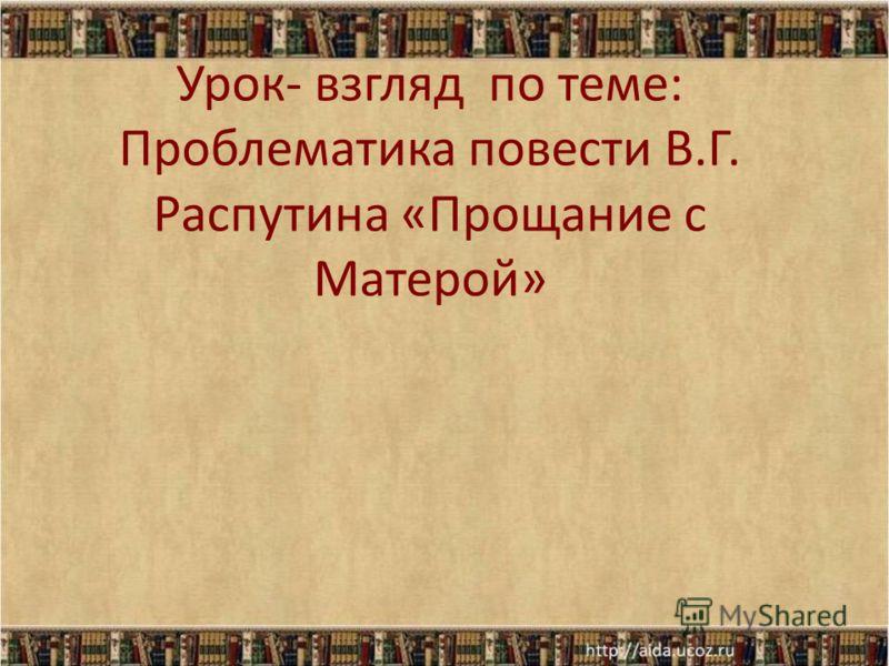Урок- взгляд по теме: Проблематика повести В.Г. Распутина «Прощание с Матерой»