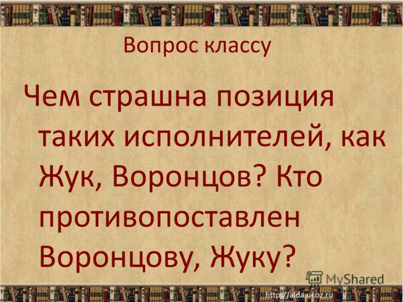 Вопрос классу Чем страшна позиция таких исполнителей, как Жук, Воронцов? Кто противопоставлен Воронцову, Жуку?