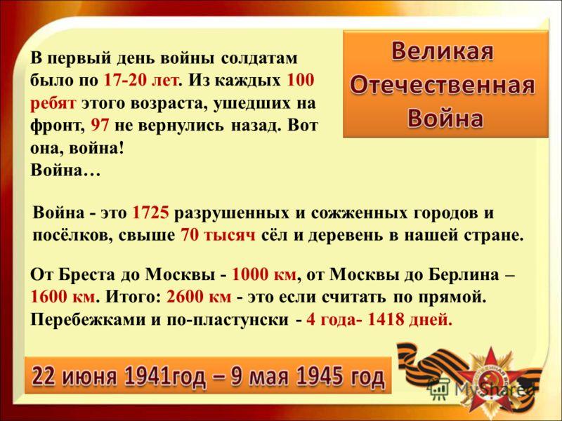 От Бреста до Москвы - 1000 км, от Москвы до Берлина – 1600 км. Итого: 2600 км - это если считать по прямой. Перебежками и по-пластунски - 4 года- 1418 дней. Война - это 1725 разрушенных и сожженных городов и посёлков, свыше 70 тысяч сёл и деревень в