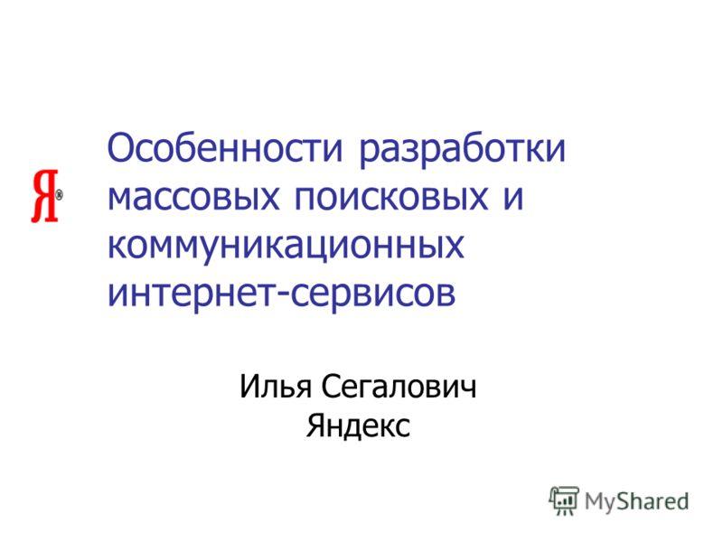 Особенности разработки массовых поисковых и коммуникационных интернет-сервисов Илья Сегалович Яндекс