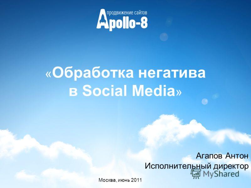« Обработка негатива в Social Media » Агапов Антон Исполнительный директор Москва, июнь 2011